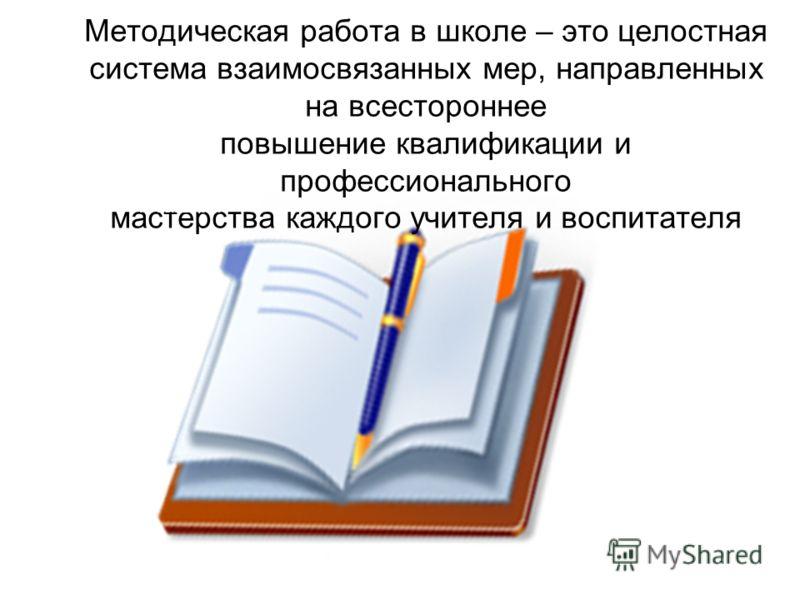 Методическая работа в школе – это целостная система взаимосвязанных мер, направленных на всестороннее повышение квалификации и профессионального мастерства каждого учителя и воспитателя М. Поташник