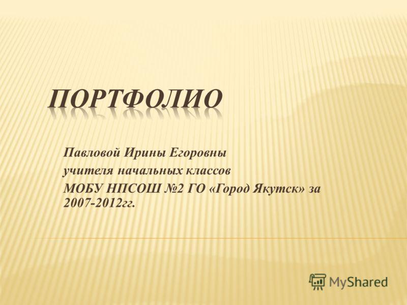Павловой Ирины Егоровны учителя начальных классов МОБУ НПСОШ 2 ГО «Город Якутск» за 2007-2012гг.