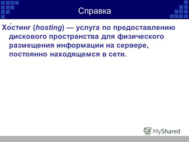Справка Хо́стинг (hosting) услуга по предоставлению дискового пространства для физического размещения информации на сервере, постоянно находящемся в сети.