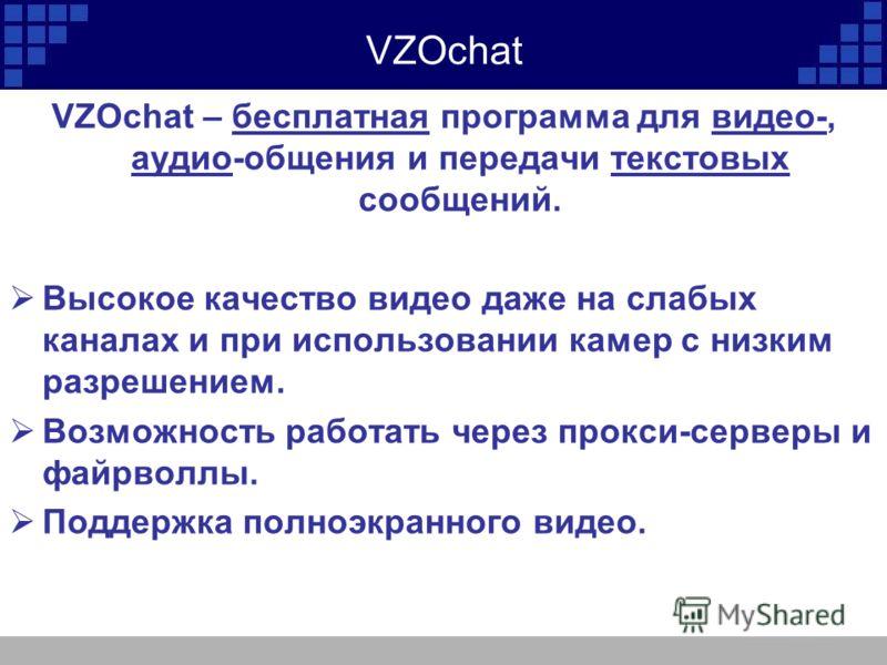 VZOchat VZOchat – бесплатная программа для видео-, аудио-общения и передачи текстовых сообщений. Высокое качество видео даже на слабых каналах и при использовании камер с низким разрешением. Возможность работать через прокси-серверы и файрволлы. Подд