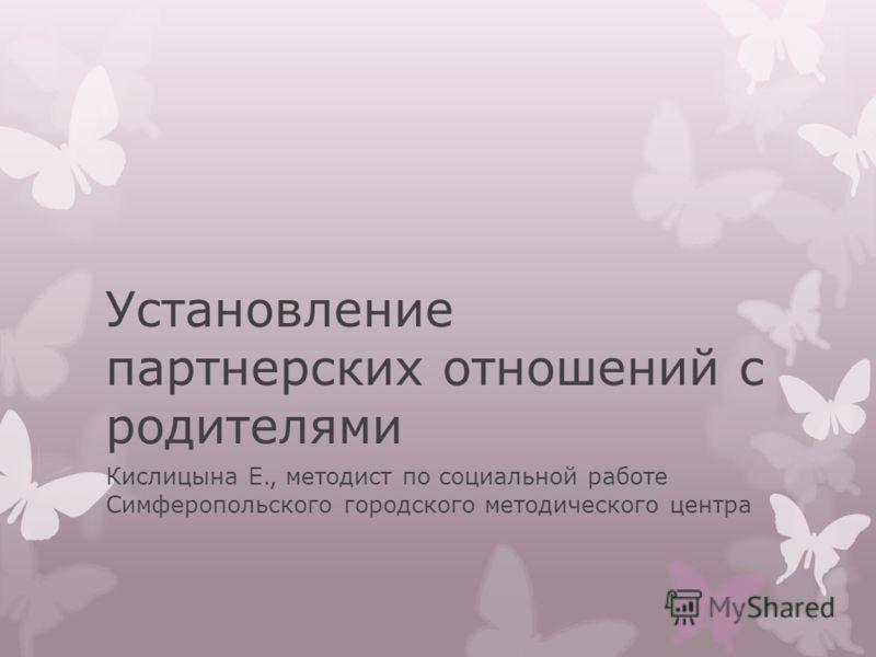 Установление партнерских отношений с родителями Кислицына Е., методист по социальной работе Симферопольского городского методического центра
