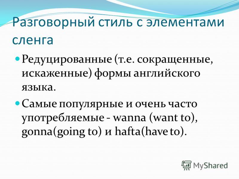 Разговорный стиль с элементами сленга Редуцированные (т.е. сокращенные, искаженные) формы английского языка. Самые популярные и очень часто употребляемые - wanna (want to), gonna(going to) и hafta(have to).