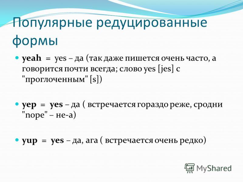 Популярные редуцированные формы yeah = yes – да (так даже пишется очень часто, а говорится почти всегда; слово yes [jes] с