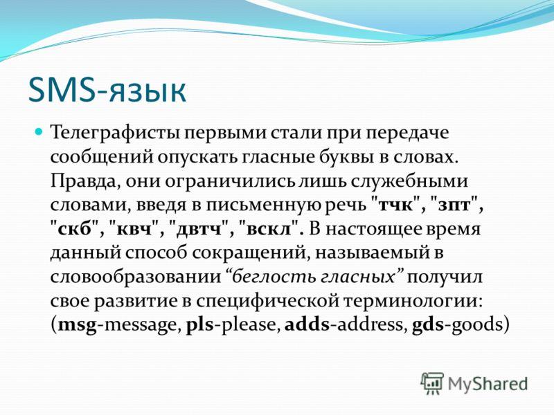 SMS-язык Телеграфисты первыми стали при передаче сообщений опускать гласные буквы в словах. Правда, они ограничились лишь служебными словами, введя в письменную речь