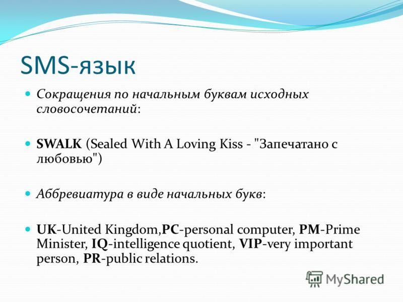 SMS-язык Сокращения по начальным буквам исходных словосочетаний: SWALK (Sealed With A Loving Kiss -