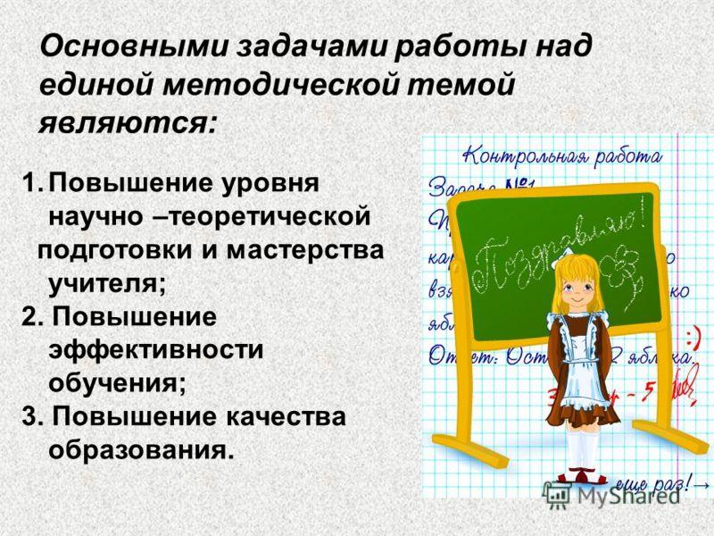Основными задачами работы над единой методической темой являются: 1.Повышение уровня научно –теоретической подготовки и мастерства учителя; 2. Повышение эффективности обучения; 3. Повышение качества образования.