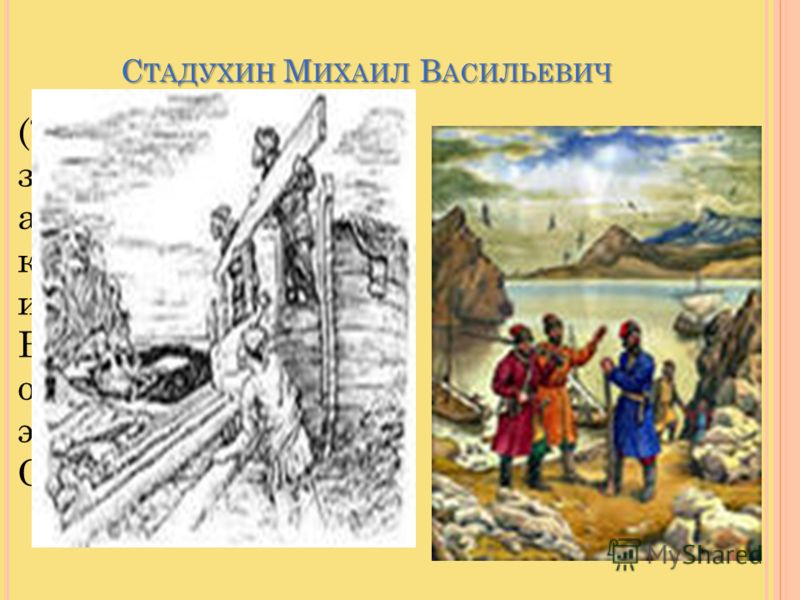 С ТАДУХИН М ИХАИЛ В АСИЛЬЕВИЧ (?–1666), землепроходец и арктический мореход, казачий атаман, один из первооткрывателей Восточной Сибири, организовал экспедицию на р. Оймякон и Анадырь.