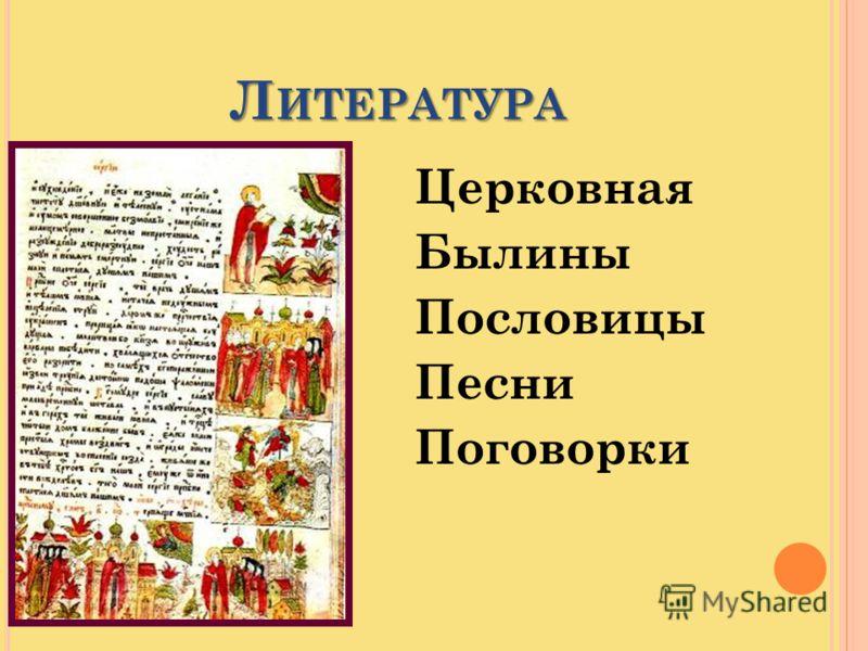 Л ИТЕРАТУРА Церковная Былины Пословицы Песни Поговорки
