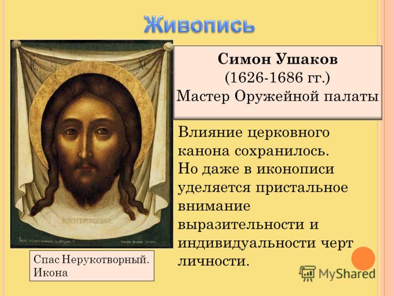 Симон Ушаков (1626-1686 гг.) Мастер Оружейной палаты Спас Нерукотворный. Икона Влияние церковного канона сохранилось. Но даже в иконописи уделяется пристальное внимание выразительности и индивидуальности черт личности.