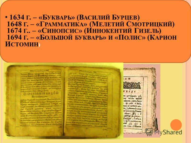 1634 Г. – «Б УКВАРЬ » (В АСИЛИЙ Б УРЦЕВ ) 1648 Г. – «Г РАММАТИКА » (М ЕЛЕТИЙ С МОТРИЦКИЙ ) 1674 Г.. – «С ИНОПСИС » (И ННОКЕНТИЙ Г ИЗЕЛЬ ) 1694 Г. – «Б ОЛЬШОЙ БУКВАРЬ » И «П ОЛИС » (К АРИОН И СТОМИН )