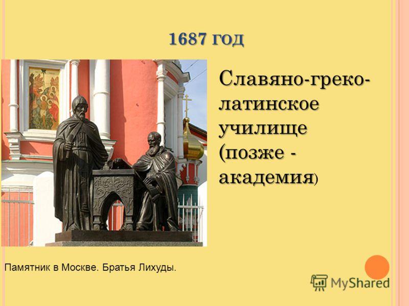 1687 ГОД Славяно-греко- латинское училище (позже - академия Славяно-греко- латинское училище (позже - академия ) Памятник в Москве. Братья Лихуды.