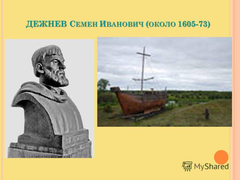 ДЕЖНЕВ С ЕМЕН И ВАНОВИЧ ( ОКОЛО 1605-73) русский землепроходец, начал освоение Восточной Сибири и Крайнева Севера. В 1648 предпринял плавание вдоль берегов Чукотки, открыл пролив между Азией и Америкой.