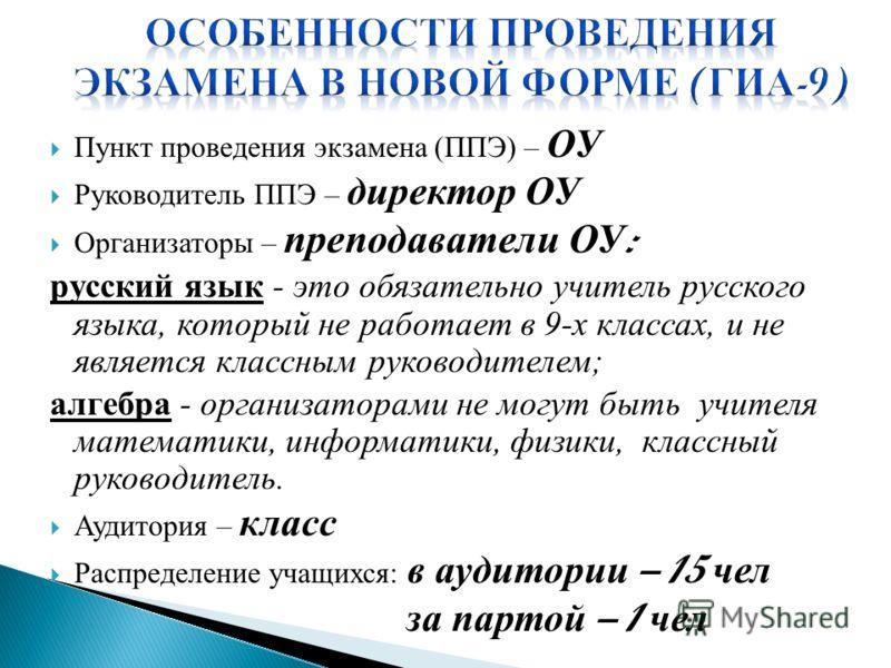 Пункт проведения экзамена (ППЭ) – ОУ Руководитель ППЭ – директор ОУ Организаторы – преподаватели ОУ : русский язык - это обязательно учитель русского языка, который не работает в 9-х классах, и не является классным руководителем; алгебра - организато