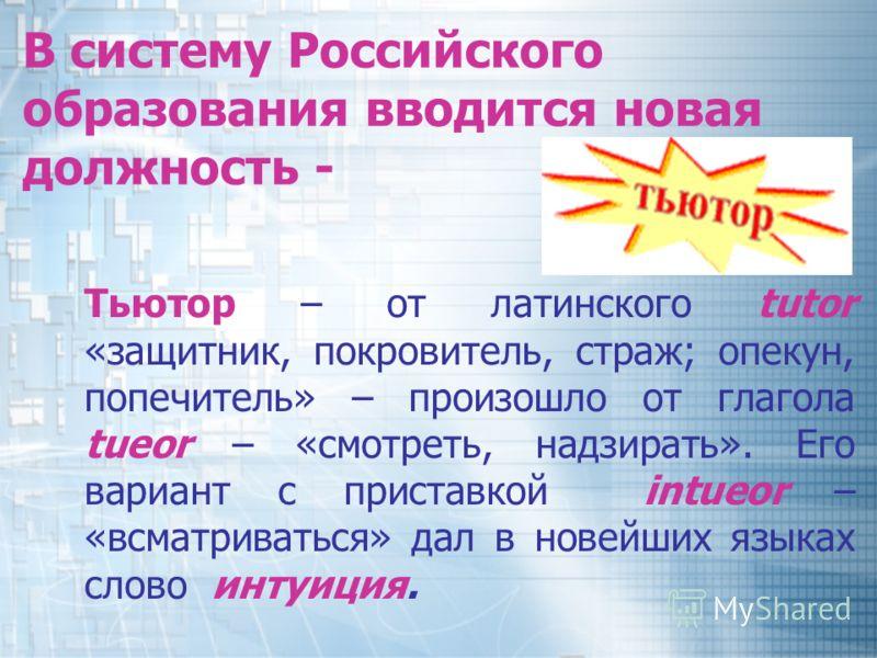 В систему Российского образования вводится новая должность - Тьютор – от латинского tutor «защитник, покровитель, страж; опекун, попечитель» – произошло от глагола tueor – «смотреть, надзирать». Его вариант с приставкой intueor – «всматриваться» дал