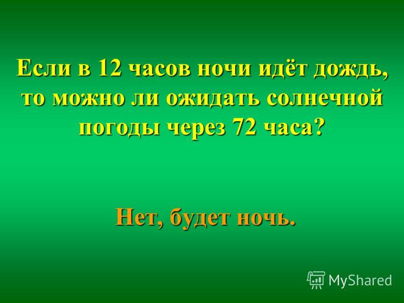 Если в 12 часов ночи идёт дождь, то можно ли ожидать солнечной погоды через 72 часа? Нет, будет ночь.