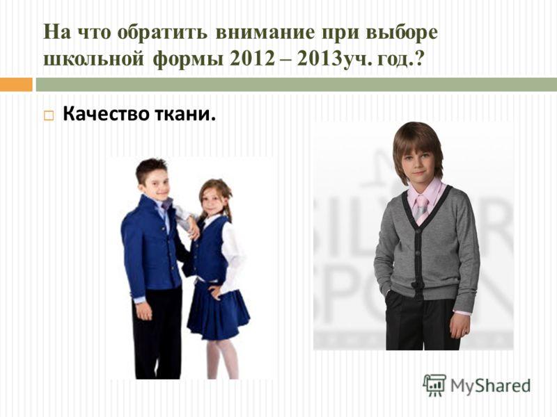 На что обратить внимание при выборе школьной формы 2012 – 2013уч. год.? Качество ткани.