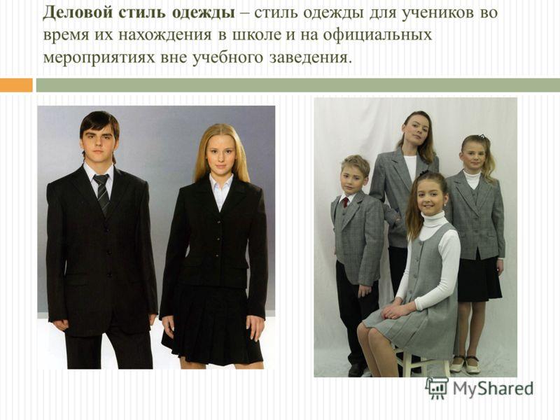 Деловой стиль одежды – стиль одежды для учеников во время их нахождения в школе и на официальных мероприятиях вне учебного заведения.