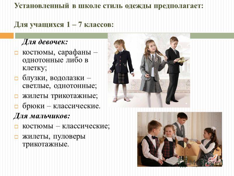Установленный в школе стиль одежды предполагает: Для учащихся 1 – 7 классов: Для девочек: костюмы, сарафаны – однотонные либо в клетку; блузки, водолазки – светлые, однотонные; жилеты трикотажные; брюки – классические. Для мальчиков: костюмы – класси