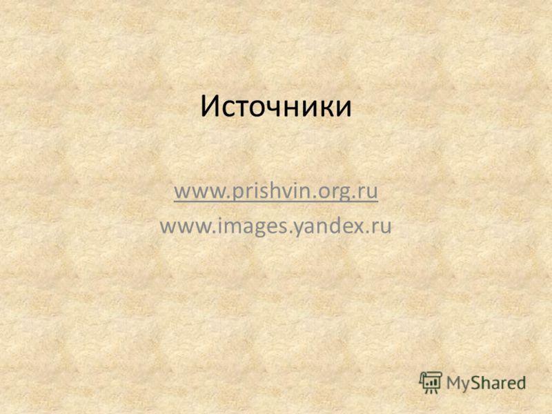 Источники www.prishvin.org.ru www.images.yandex.ru