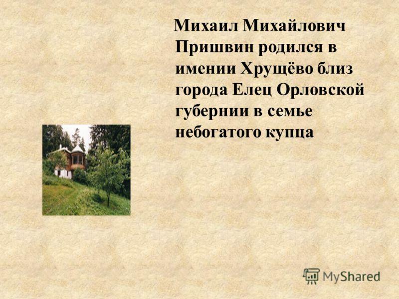 Михаил Михайлович Пришвин родился в имении Хрущёво близ города Елец Орловской губернии в семье небогатого купца