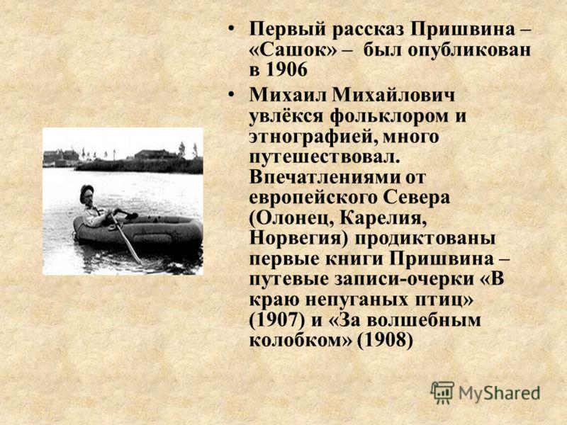 Первый рассказ Пришвина – «Сашок» – был опубликован в 1906 Михаил Михайлович увлёкся фольклором и этнографией, много путешествовал. Впечатлениями от европейского Севера (Олонец, Карелия, Норвегия) продиктованы первые книги Пришвина – путевые записи-о