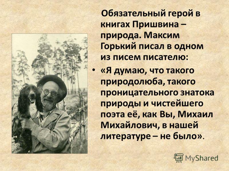 Обязательный герой в книгах Пришвина – природа. Максим Горький писал в одном из писем писателю: «Я думаю, что такого природолюба, такого проницательного знатока природы и чистейшего поэта её, как Вы, Михаил Михайлович, в нашей литературе – не было».