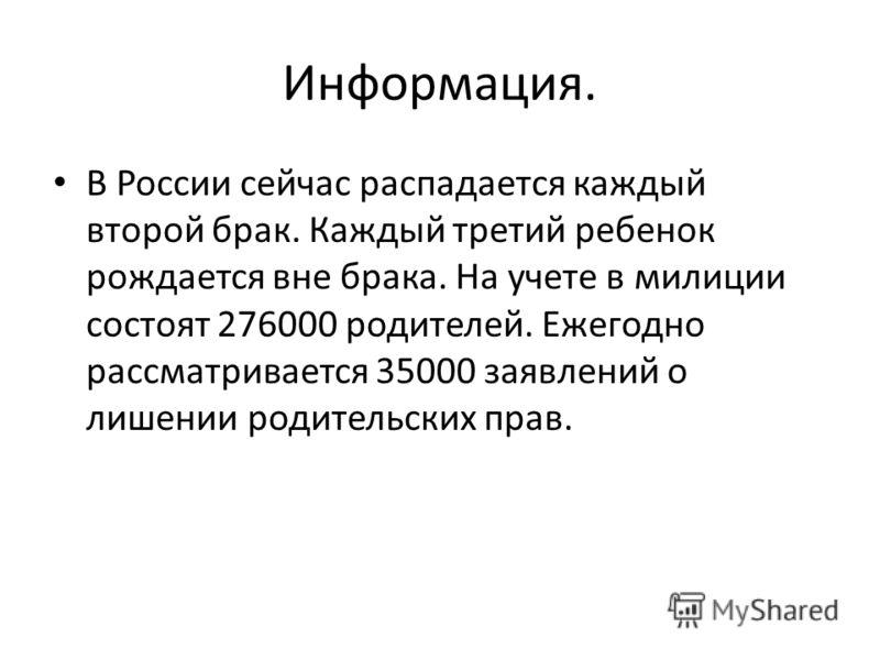 Информация. В России сейчас распадается каждый второй брак. Каждый третий ребенок рождается вне брака. На учете в милиции состоят 276000 родителей. Ежегодно рассматривается 35000 заявлений о лишении родительских прав.