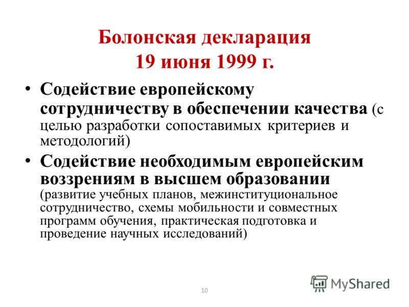 10 Болонская декларация 19 июня 1999 г. Содействие европейскому сотрудничеству в обеспечении качества (с целью разработки сопоставимых критериев и методологий) Содействие необходимым европейским воззрениям в высшем образовании (развитие учебных плано