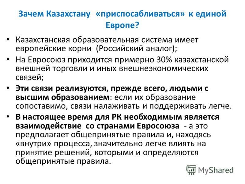 Зачем Казахстану «приспосабливаться» к единой Европе? Казахстанская образовательная система имеет европейские корни (Российский аналог); На Евросоюз приходится примерно 30% казахстанской внешней торговли и иных внешнеэкономических связей; Эти связи р