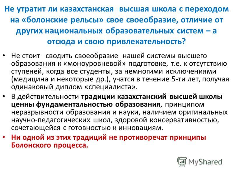 Не утратит ли казахстанская высшая школа с переходом на «болонские рельсы» свое своеобразие, отличие от других национальных образовательных систем – а отсюда и свою привлекательность? Не стоит сводить своеобразие нашей системы высшего образования к «