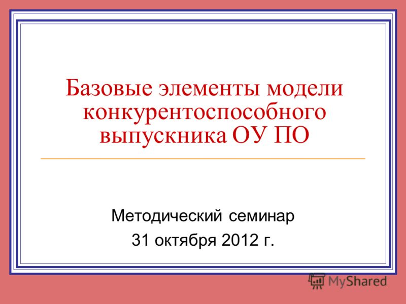 Базовые элементы модели конкурентоспособного выпускника ОУ ПО Методический семинар 31 октября 2012 г.