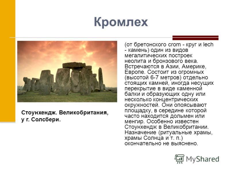 Кромлех (от бретонского crom - круг и lech - камень) один из видов мегалитических построек неолита и бронзового века. Встречаются в Азии, Америке, Европе. Состоит из огромных (высотой 6-7 метров) отдельно стоящих камней, иногда несущих перекрытие в в