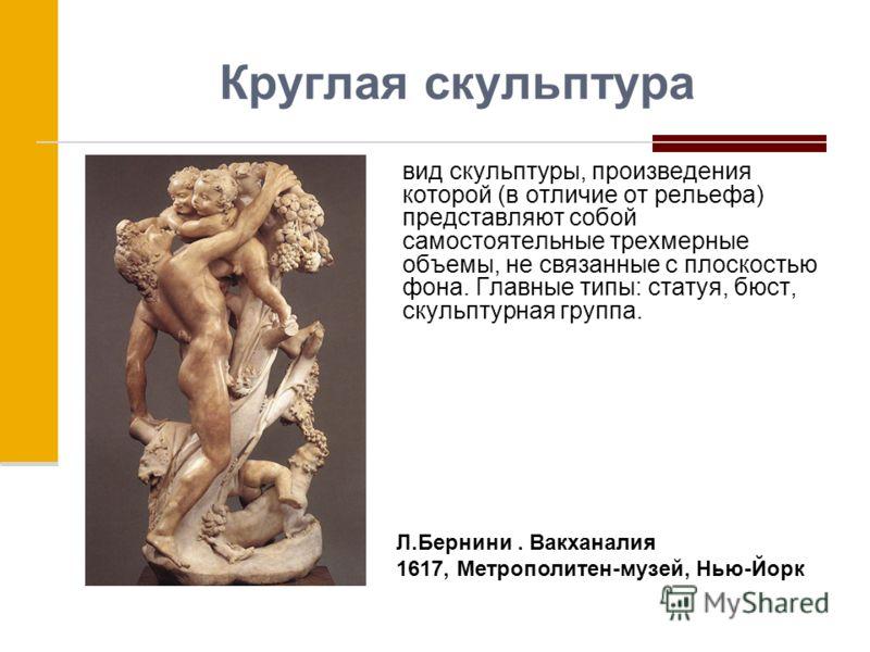 Круглая скульптура вид скульптуры, произведения которой (в отличие от рельефа) представляют собой самостоятельные трехмерные объемы, не связанные с плоскостью фона. Главные типы: статуя, бюст, скульптурная группа. Л.Бернини. Вакханалия 1617, Метропол