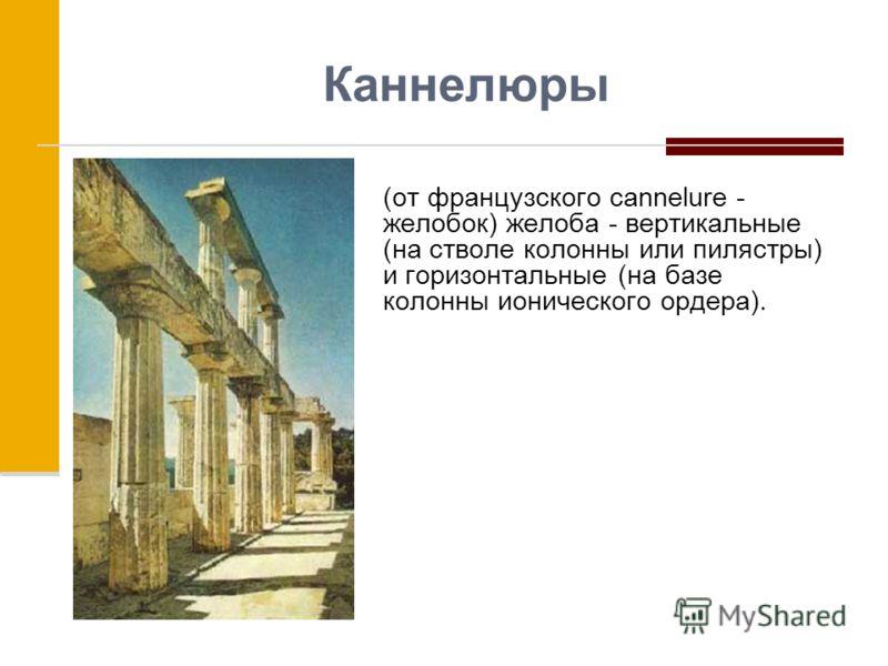 Каннелюры (от французского cannelure - желобок) желоба - вертикальные (на стволе колонны или пилястры) и горизонтальные (на базе колонны ионического ордера).