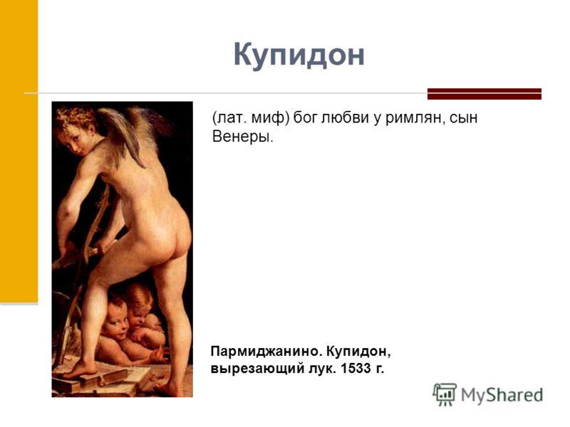 Купидон (лат. миф) бог любви у римлян, сын Венеры. Пармиджанино. Купидон, вырезающий лук. 1533 г.