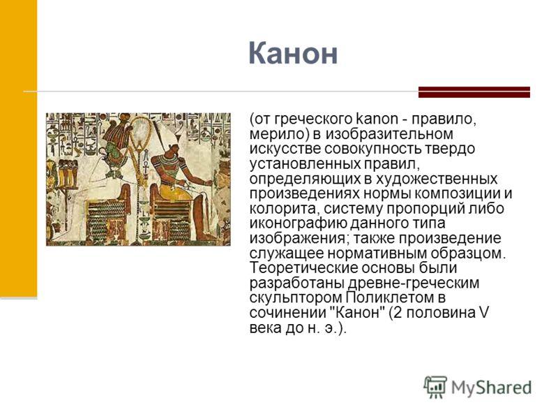 Канон (от греческого kanon - правило, мерило) в изобразительном искусстве совокупность твердо установленных правил, определяющих в художественных произведениях нормы композиции и колорита, систему пропорций либо иконографию данного типа изображения;