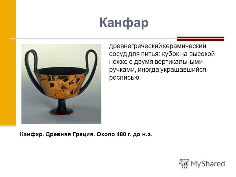 Канфар древнегреческий керамический сосуд для питья: кубок на высокой ножке с двумя вертикальными ручками, иногда украшавшийся росписью. Канфар. Древняя Греция. Около 480 г. до н.э.