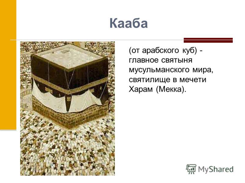 Кааба (от арабского куб) - главное святыня мусульманского мира, святилище в мечети Харам (Мекка).