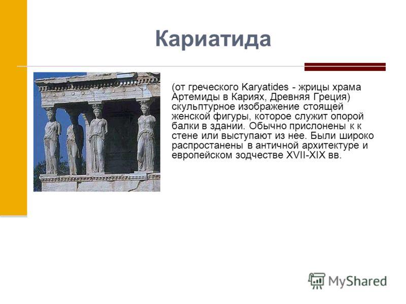 Кариатида (от греческого Karyatides - жрицы храма Артемиды в Кариях, Древняя Греция) скульптурное изображение стоящей женской фигуры, которое служит опорой балки в здании. Обычно прислонены к к стене или выступают из нее. Были широко распростанены в