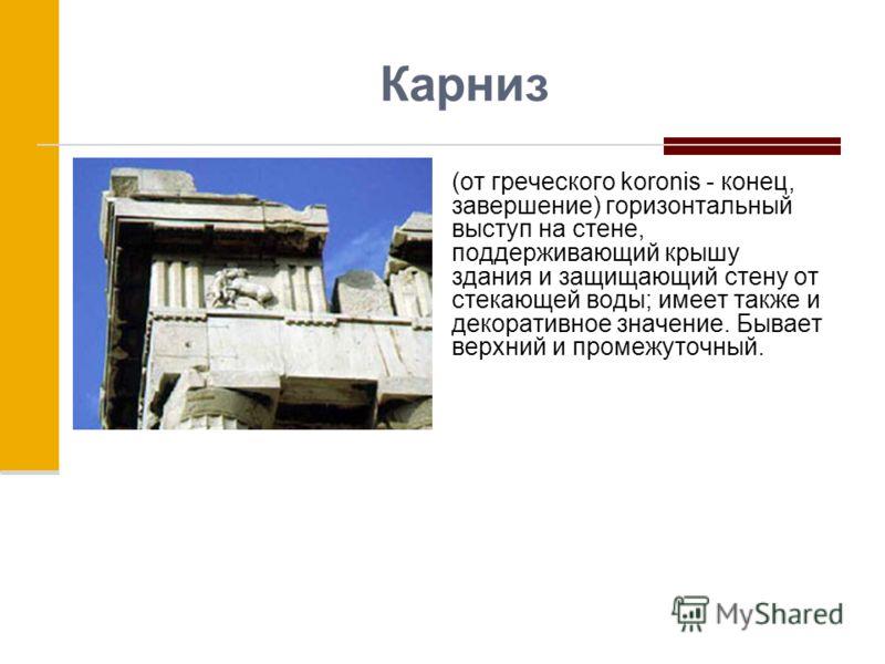 Карниз (от греческого koronis - конец, завершение) горизонтальный выступ на стене, поддерживающий крышу здания и защищающий стену от стекающей воды; имеет также и декоративное значение. Бывает верхний и промежуточный.