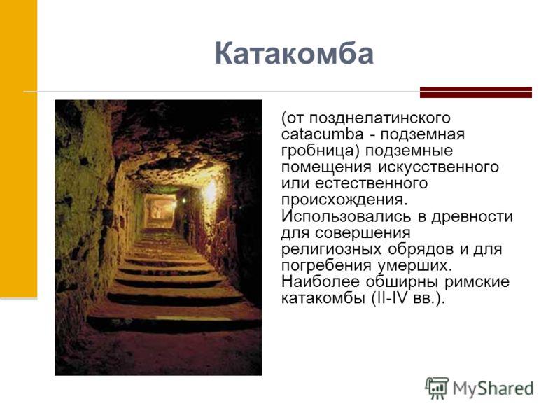 Катакомба (от позднелатинского catacumba - подземная гробница) подземные помещения искусственного или естественного происхождения. Использовались в древности для совершения религиозных обрядов и для погребения умерших. Наиболее обширны римские катако