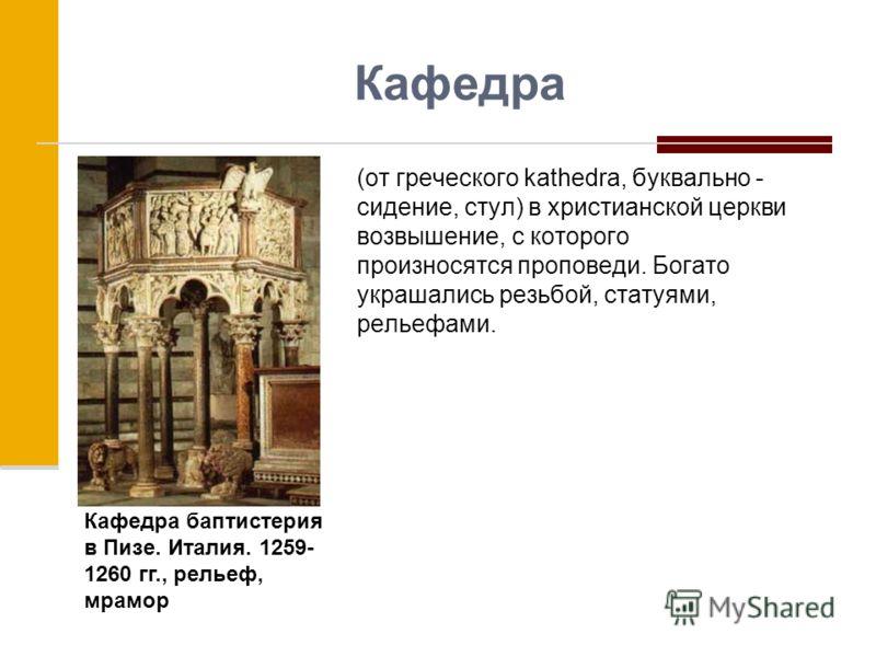 Кафедра (от греческого kathedra, буквально - сидение, стул) в христианской церкви возвышение, с которого произносятся проповеди. Богато украшались резьбой, статуями, рельефами. Кафедра баптистерия в Пизе. Италия. 1259- 1260 гг., рельеф, мрамор