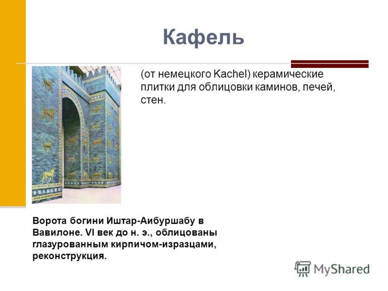 Кафель (от немецкого Kachel) керамические плитки для облицовки каминов, печей, стен. Ворота богини Иштар-Аибуршабу в Вавилоне. VI век до н. э., облицованы глазурованным кирпичом-изразцами, реконструкция.