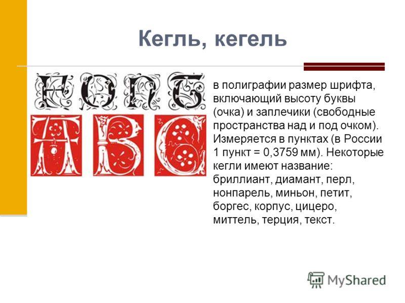 Кегль, кегель в полиграфии размер шрифта, включающий высоту буквы (очка) и заплечики (свободные пространства над и под очком). Измеряется в пунктах (в России 1 пункт = 0,3759 мм). Некоторые кегли имеют название: бриллиант, диамант, перл, нонпарель, м