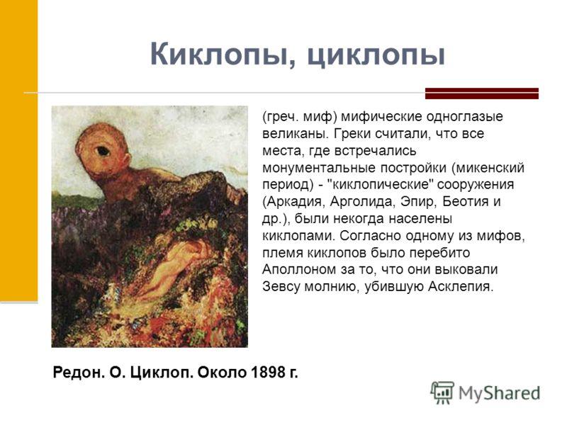 Киклопы, циклопы (греч. миф) мифические одноглазые великаны. Греки считали, что все места, где встречались монументальные постройки (микенский период) -