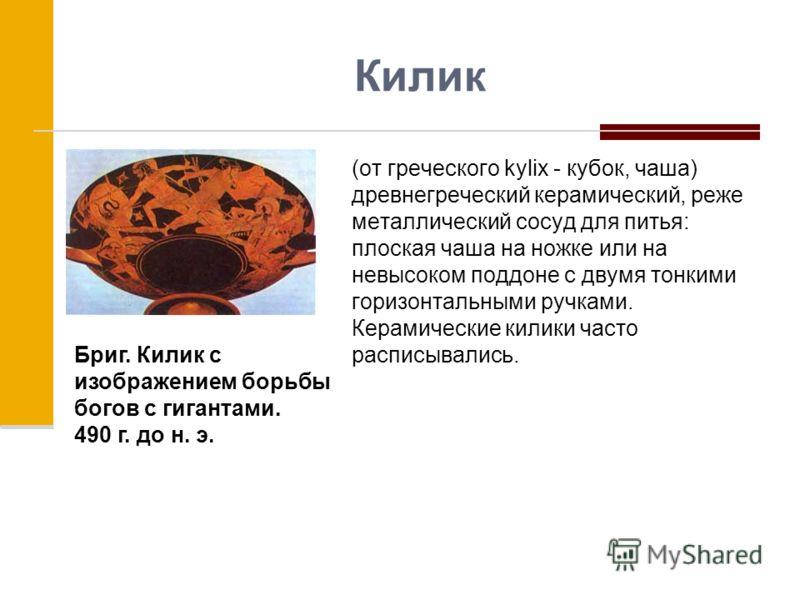 Килик (от греческого kylix - кубок, чаша) древнегреческий керамический, реже металлический сосуд для питья: плоская чаша на ножке или на невысоком поддоне с двумя тонкими горизонтальными ручками. Керамические килики часто расписывались. Бриг. Килик с