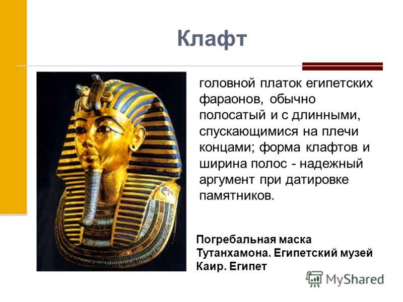 Клафт головной платок египетских фараонов, обычно полосатый и с длинными, спускающимися на плечи концами; форма клафтов и ширина полос - надежный аргумент при датировке памятников. Погребальная маска Тутанхамона. Египетский музей Каир. Египет