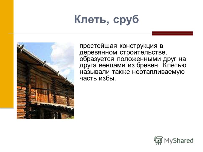 Клеть, сруб простейшая конструкция в деревянном строительстве, образуется положенными друг на друга венцами из бревен. Клетью называли также неотапливаемую часть избы.