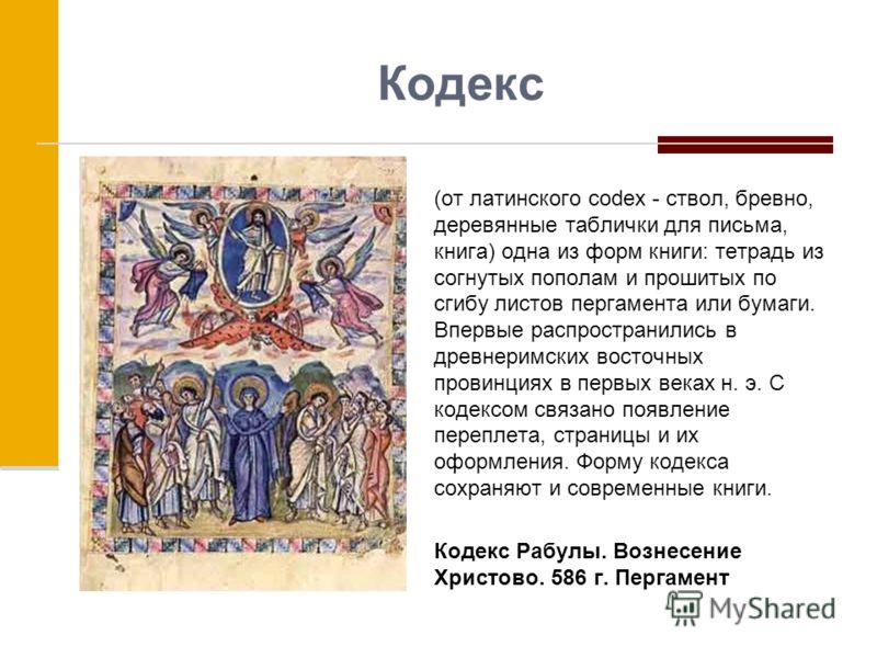 Кодекс (от латинского codex - ствол, бревно, деревянные таблички для письма, книга) одна из форм книги: тетрадь из согнутых пополам и прошитых по сгибу листов пергамента или бумаги. Впервые распространились в древнеримских восточных провинциях в перв