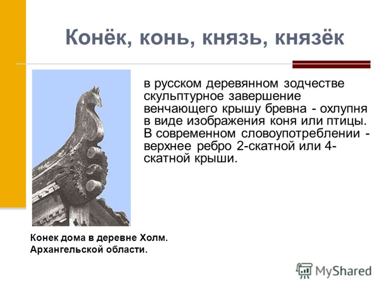 Конёк, конь, князь, князёк в русском деревянном зодчестве скульптурное завершение венчающего крышу бревна - охлупня в виде изображения коня или птицы. В современном словоупотреблении - верхнее ребро 2-скатной или 4- скатной крыши. Конек дома в деревн